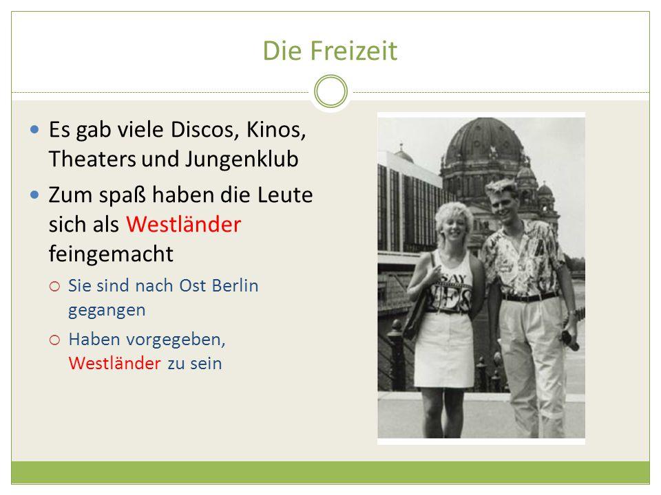 Die Freizeit Es gab viele Discos, Kinos, Theaters und Jungenklub Zum spaß haben die Leute sich als Westländer feingemacht  Sie sind nach Ost Berlin gegangen  Haben vorgegeben, Westländer zu sein