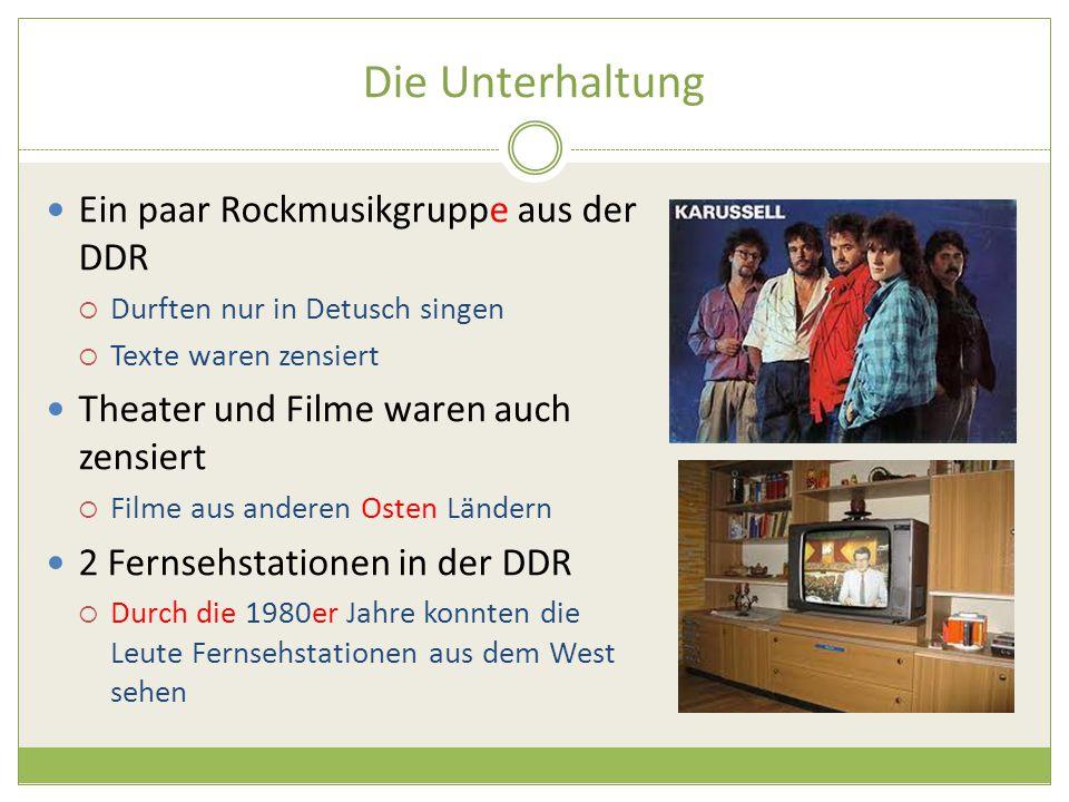 Die Unterhaltung Ein paar Rockmusikgruppe aus der DDR  Durften nur in Detusch singen  Texte waren zensiert Theater und Filme waren auch zensiert  Filme aus anderen Osten Ländern 2 Fernsehstationen in der DDR  Durch die 1980er Jahre konnten die Leute Fernsehstationen aus dem West sehen
