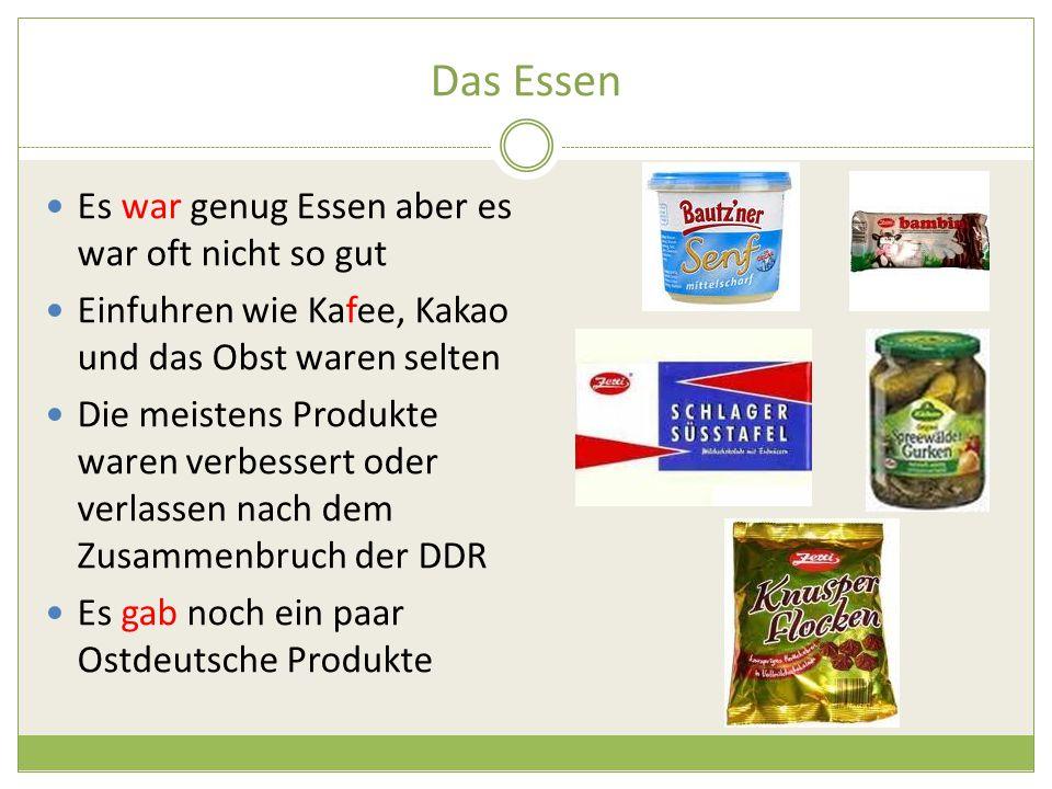 Das Essen Es war genug Essen aber es war oft nicht so gut Einfuhren wie Kafee, Kakao und das Obst waren selten Die meistens Produkte waren verbessert oder verlassen nach dem Zusammenbruch der DDR Es gab noch ein paar Ostdeutsche Produkte