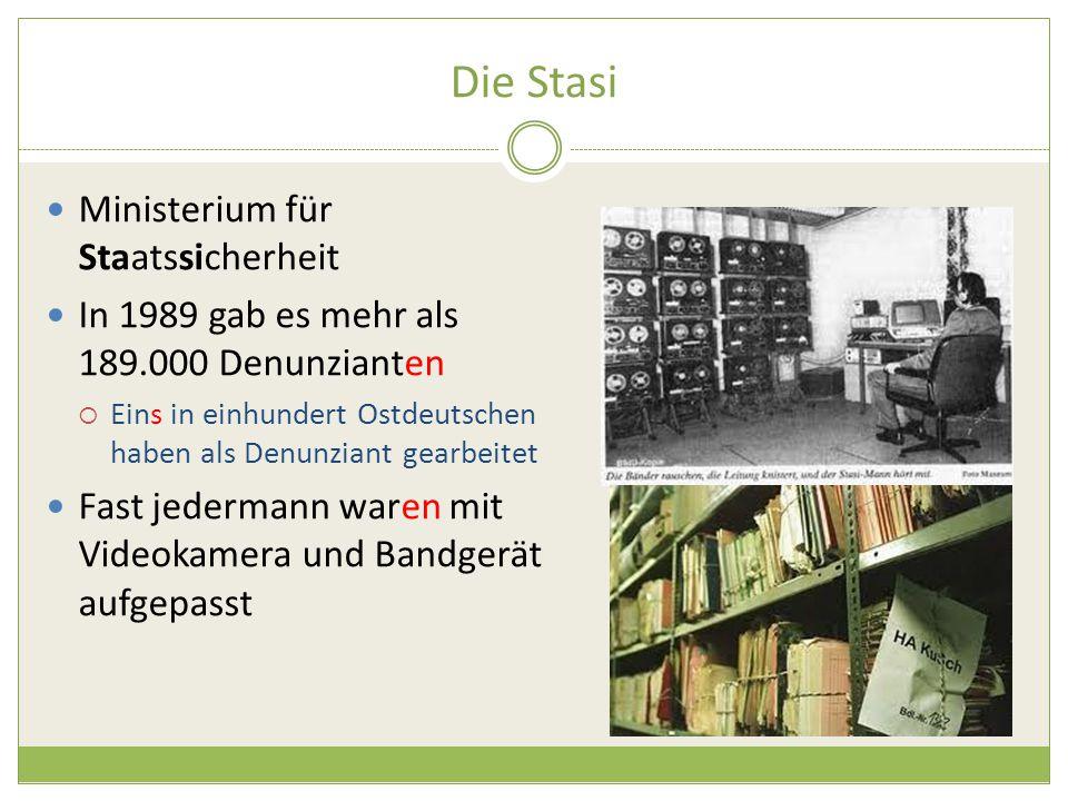Die Stasi Ministerium für Staatssicherheit In 1989 gab es mehr als 189.000 Denunzianten  Eins in einhundert Ostdeutschen haben als Denunziant gearbeitet Fast jedermann waren mit Videokamera und Bandgerät aufgepasst