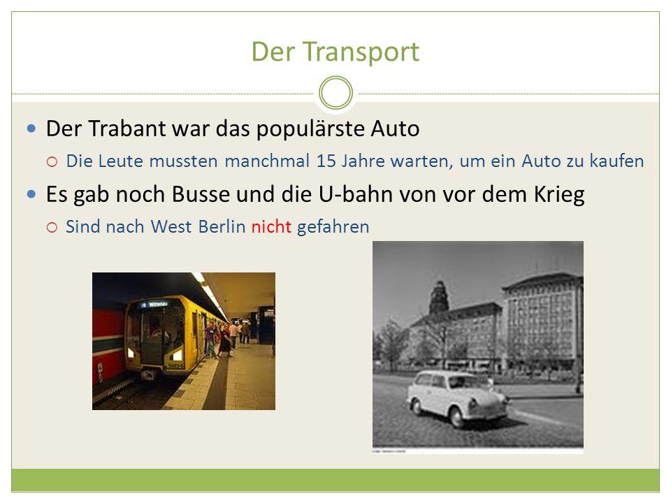 Der Transport Der Trabant war das populärste Auto  Die Leute mussten manchmal 15 Jahre warten, um ein Auto zu kaufen Es gab noch Busse und die U-bahn von vor dem Krieg  Sind nach West Berlin nicht gefahren