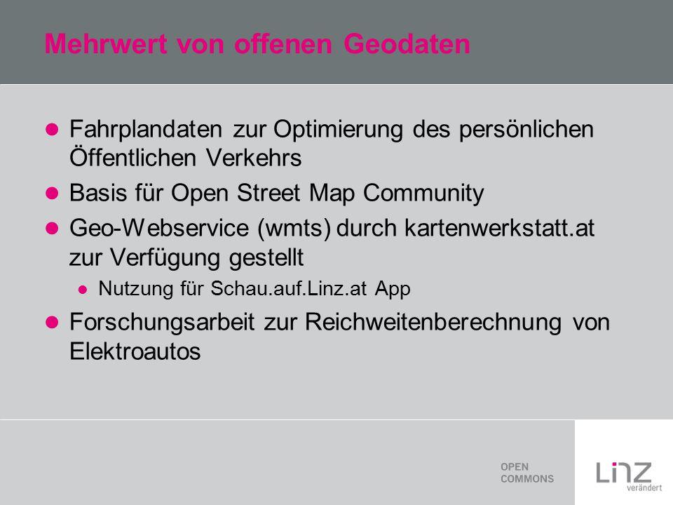 Mehrwert von offenen Geodaten Fahrplandaten zur Optimierung des persönlichen Öffentlichen Verkehrs Basis für Open Street Map Community Geo-Webservice (wmts) durch kartenwerkstatt.at zur Verfügung gestellt Nutzung für Schau.auf.Linz.at App Forschungsarbeit zur Reichweitenberechnung von Elektroautos