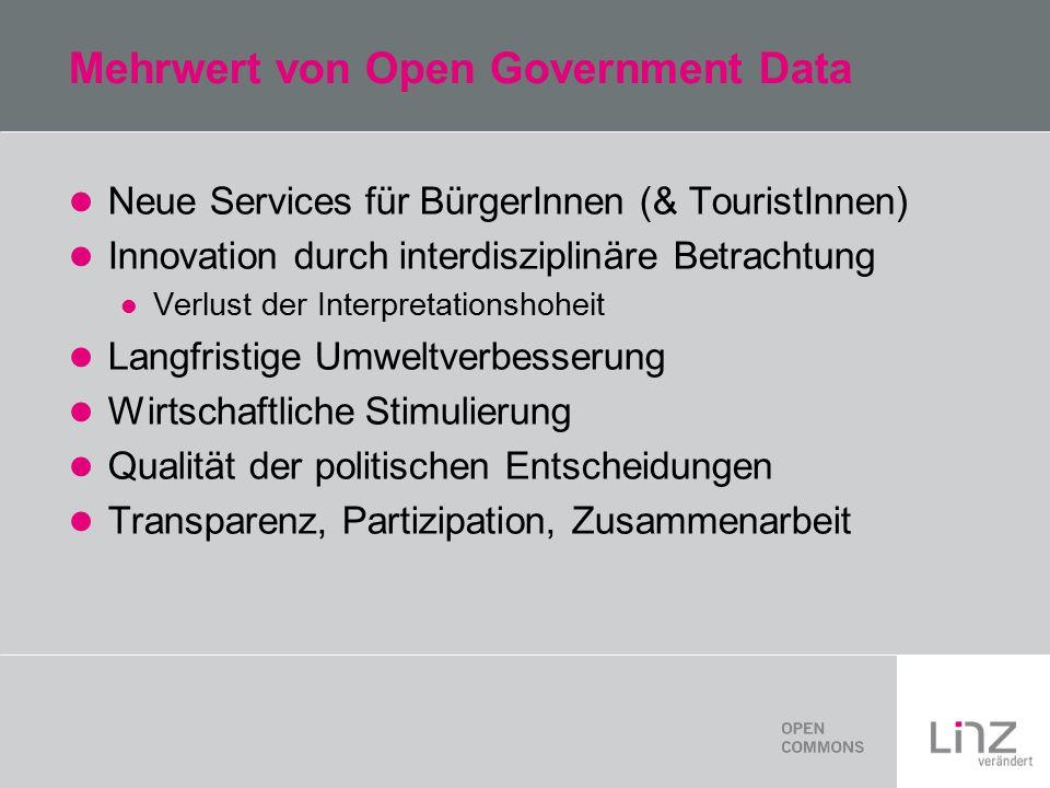 Mehrwert von Open Government Data Neue Services für BürgerInnen (& TouristInnen) Innovation durch interdisziplinäre Betrachtung Verlust der Interpretationshoheit Langfristige Umweltverbesserung Wirtschaftliche Stimulierung Qualität der politischen Entscheidungen Transparenz, Partizipation, Zusammenarbeit
