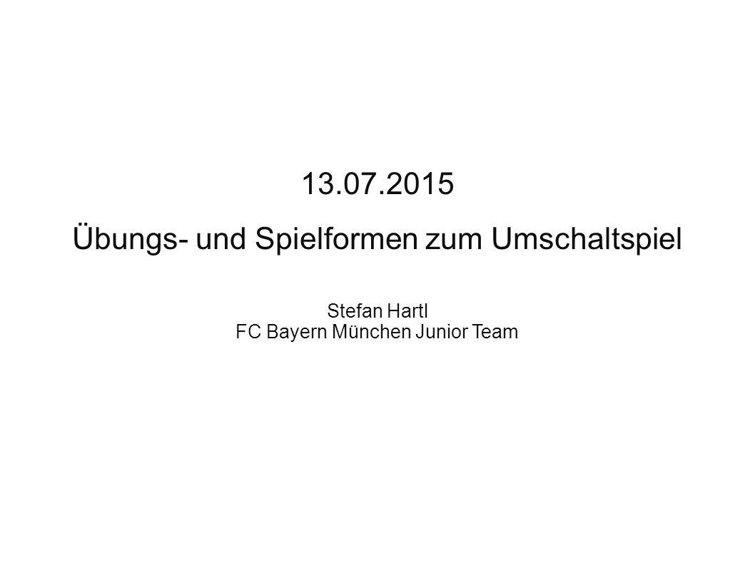 Fortbildung GFT Niederbayern 13.07.2015 Übungs- und Spielformen zum Umschaltspiel Stefan Hartl FC Bayern München Junior Team