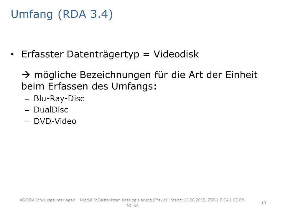 AG RDA Schulungsunterlagen – Modul 3: Basiswissen Katalogisierung (Praxis) | Stand: 15.06.2015, ZDB | PICA | CC BY- NC-SA 10 Umfang (RDA 3.4) Erfasster Datenträgertyp = Videodisk  mögliche Bezeichnungen für die Art der Einheit beim Erfassen des Umfangs: – Blu-Ray-Disc – DualDisc – DVD-Video