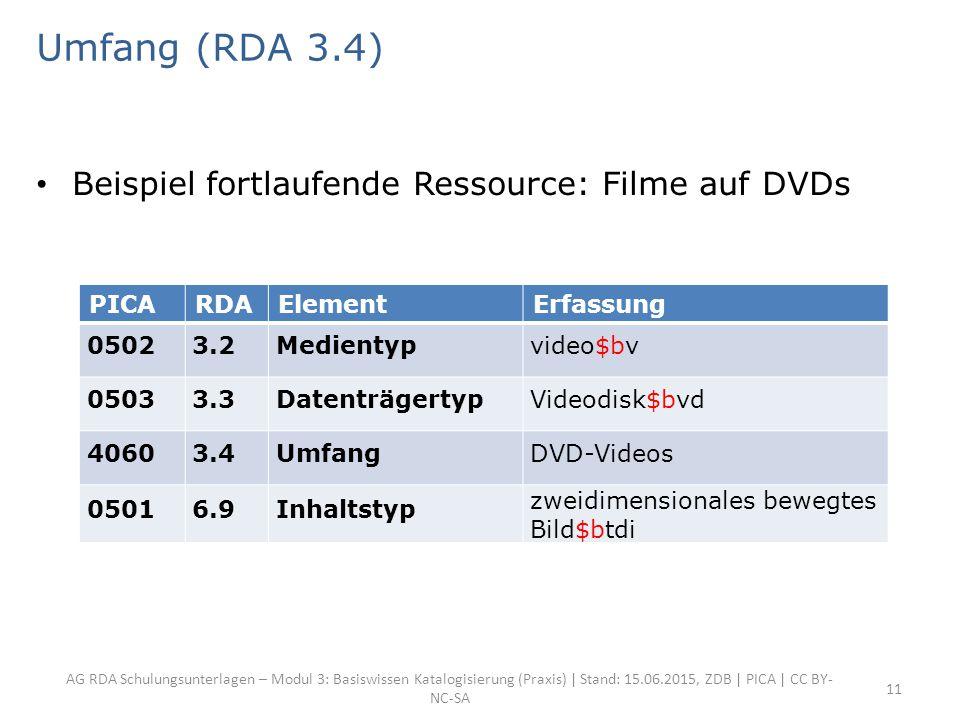 AG RDA Schulungsunterlagen – Modul 3: Basiswissen Katalogisierung (Praxis) | Stand: 15.06.2015, ZDB | PICA | CC BY- NC-SA 11 Umfang (RDA 3.4) Beispiel fortlaufende Ressource: Filme auf DVDs PICARDAElementErfassung 05023.2Medientypvideo$bv 05033.3DatenträgertypVideodisk$bvd 40603.4UmfangDVD-Videos 05016.9Inhaltstyp zweidimensionales bewegtes Bild$btdi