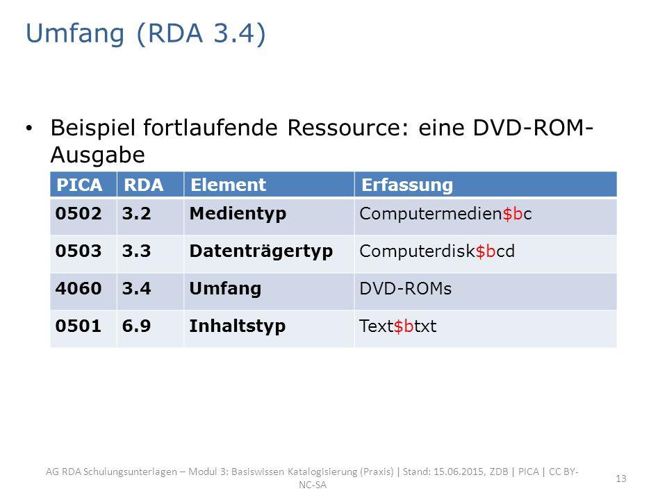 AG RDA Schulungsunterlagen – Modul 3: Basiswissen Katalogisierung (Praxis) | Stand: 15.06.2015, ZDB | PICA | CC BY- NC-SA 13 Umfang (RDA 3.4) Beispiel fortlaufende Ressource: eine DVD-ROM- Ausgabe PICARDAElementErfassung 05023.2MedientypComputermedien$bc 05033.3DatenträgertypComputerdisk$bcd 40603.4UmfangDVD-ROMs 05016.9InhaltstypText$btxt