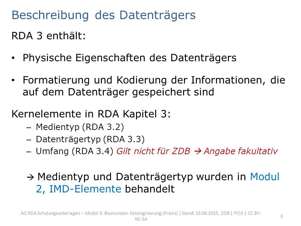 AG RDA Schulungsunterlagen – Modul 3: Basiswissen Katalogisierung (Praxis) | Stand: 15.06.2015, ZDB | PICA | CC BY- NC-SA 3 Beschreibung des Datenträgers RDA 3 enthält: Physische Eigenschaften des Datenträgers Formatierung und Kodierung der Informationen, die auf dem Datenträger gespeichert sind Kernelemente in RDA Kapitel 3: – Medientyp (RDA 3.2) – Datenträgertyp (RDA 3.3) – Umfang (RDA 3.4) Gilt nicht für ZDB  Angabe fakultativ  Medientyp und Datenträgertyp wurden in Modul 2, IMD-Elemente behandelt