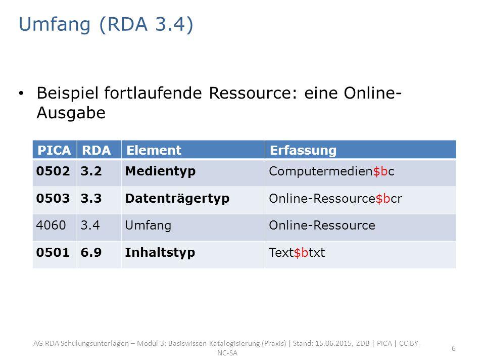 AG RDA Schulungsunterlagen – Modul 3: Basiswissen Katalogisierung (Praxis) | Stand: 15.06.2015, ZDB | PICA | CC BY- NC-SA 6 Umfang (RDA 3.4) Beispiel fortlaufende Ressource: eine Online- Ausgabe PICARDAElementErfassung 05023.2MedientypComputermedien$bc 05033.3DatenträgertypOnline-Ressource$bcr 40603.4UmfangOnline-Ressource 05016.9InhaltstypText$btxt