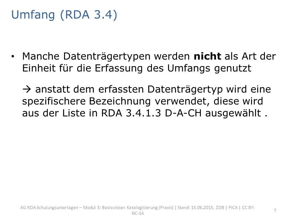 AG RDA Schulungsunterlagen – Modul 3: Basiswissen Katalogisierung (Praxis) | Stand: 15.06.2015, ZDB | PICA | CC BY- NC-SA 7 Umfang (RDA 3.4) Manche Datenträgertypen werden nicht als Art der Einheit für die Erfassung des Umfangs genutzt  anstatt dem erfassten Datenträgertyp wird eine spezifischere Bezeichnung verwendet, diese wird aus der Liste in RDA 3.4.1.3 D-A-CH ausgewählt.