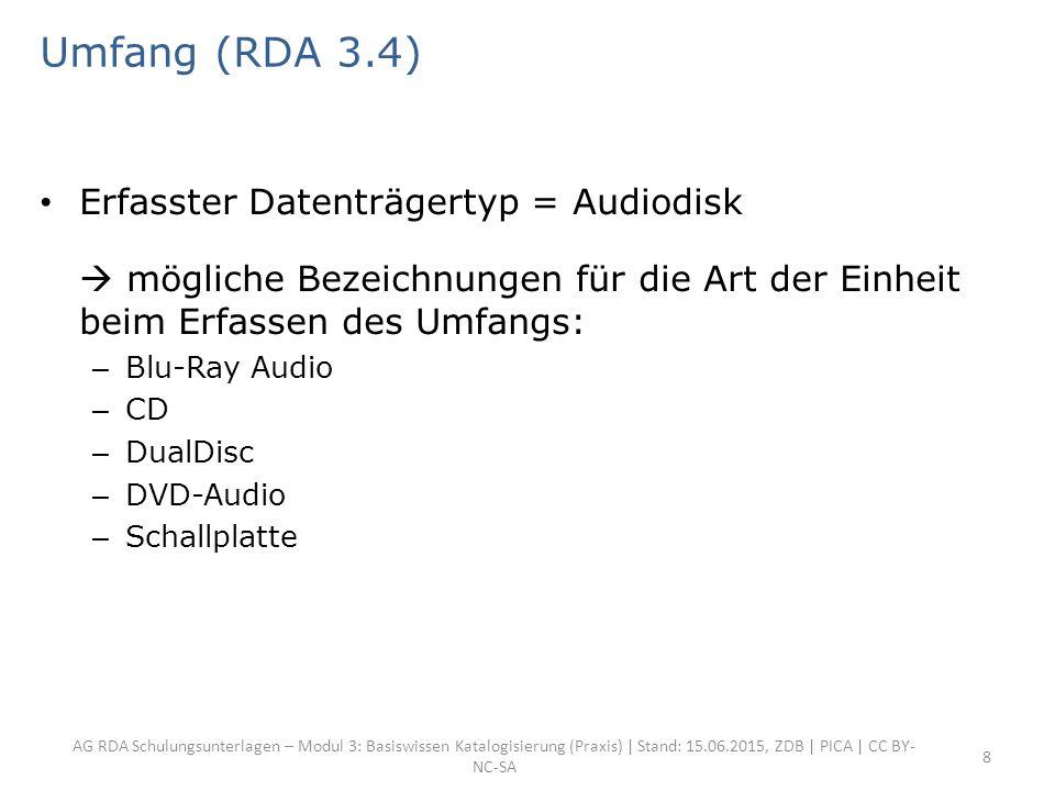AG RDA Schulungsunterlagen – Modul 3: Basiswissen Katalogisierung (Praxis) | Stand: 15.06.2015, ZDB | PICA | CC BY- NC-SA 8 Umfang (RDA 3.4) Erfasster Datenträgertyp = Audiodisk  mögliche Bezeichnungen für die Art der Einheit beim Erfassen des Umfangs: – Blu-Ray Audio – CD – DualDisc – DVD-Audio – Schallplatte