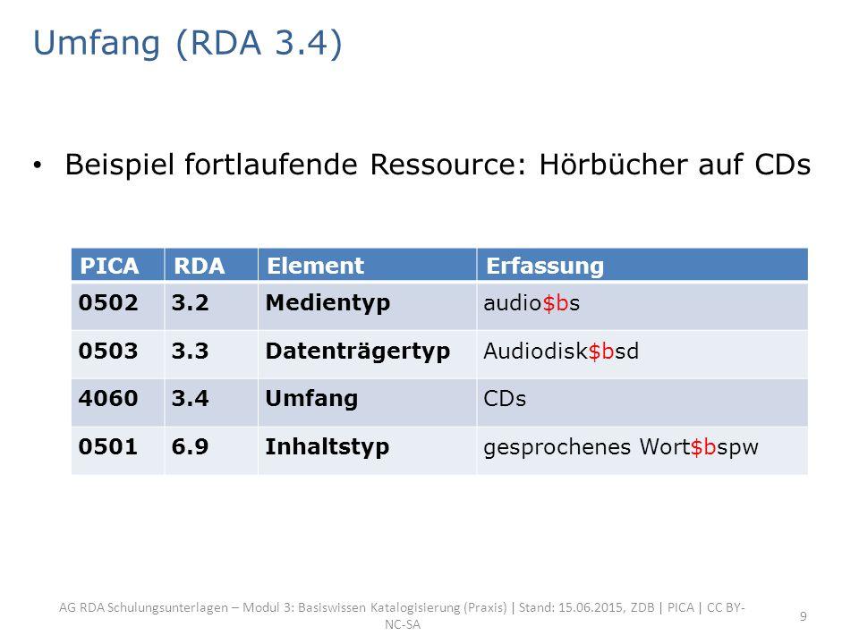 AG RDA Schulungsunterlagen – Modul 3: Basiswissen Katalogisierung (Praxis) | Stand: 15.06.2015, ZDB | PICA | CC BY- NC-SA 9 Umfang (RDA 3.4) Beispiel fortlaufende Ressource: Hörbücher auf CDs PICARDAElementErfassung 05023.2Medientypaudio$bs 05033.3DatenträgertypAudiodisk$bsd 40603.4UmfangCDs 05016.9Inhaltstypgesprochenes Wort$bspw