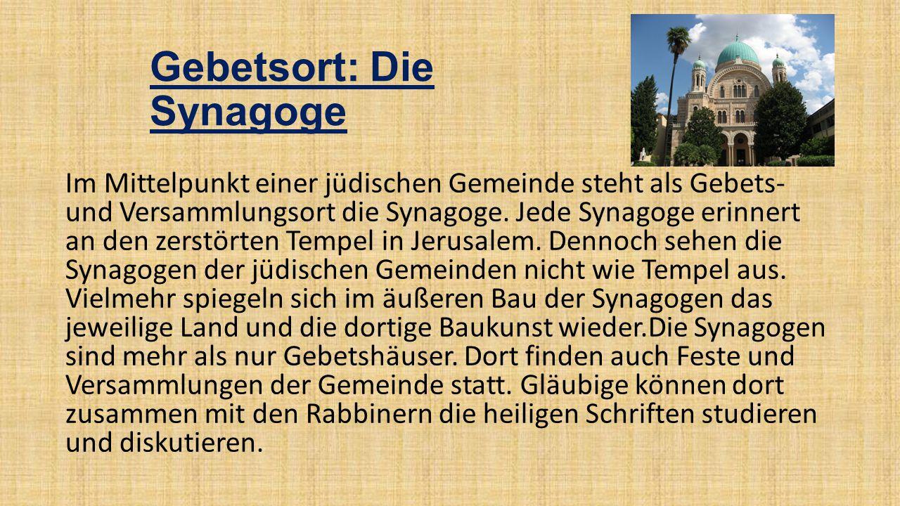 Gebetsort: Die Synagoge Im Mittelpunkt einer jüdischen Gemeinde steht als Gebets- und Versammlungsort die Synagoge. Jede Synagoge erinnert an den zers