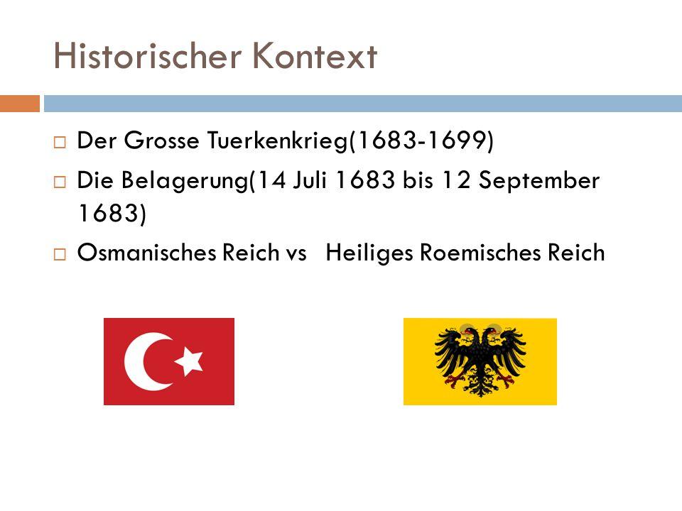 Historischer Kontext  Der Grosse Tuerkenkrieg(1683-1699)  Die Belagerung(14 Juli 1683 bis 12 September 1683)  Osmanisches Reich vsHeiliges Roemisches Reich