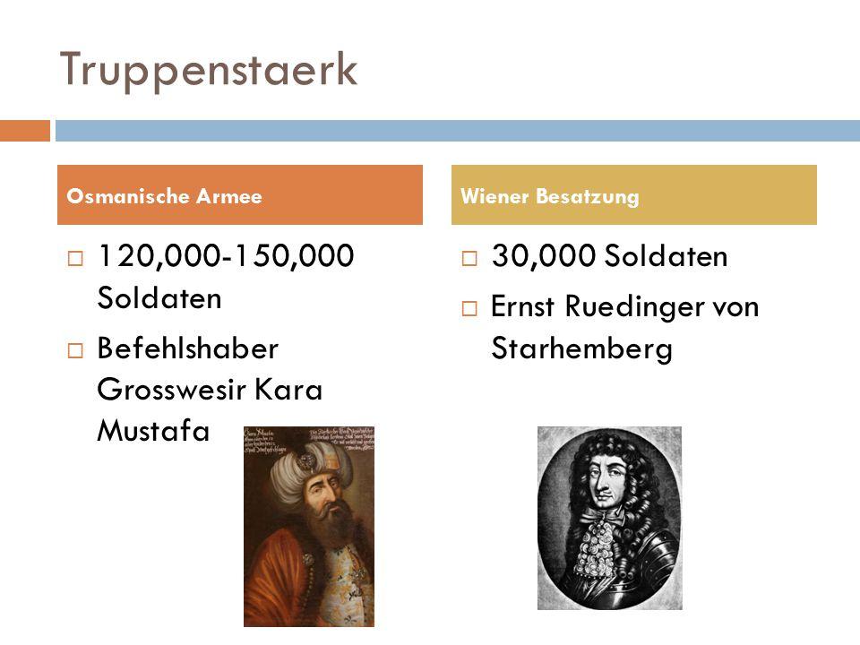 Truppenstaerk  120,000-150,000 Soldaten  Befehlshaber Grosswesir Kara Mustafa  30,000 Soldaten  Ernst Ruedinger von Starhemberg Osmanische ArmeeWiener Besatzung