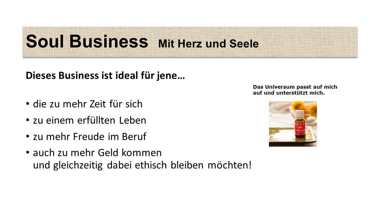 Soul Business Mit Herz und Seele Dieses Business ist ideal für jene… die zu mehr Zeit für sich zu einem erfüllten Leben zu mehr Freude im Beruf auch zu mehr Geld kommen und gleichzeitig dabei ethisch bleiben möchten!