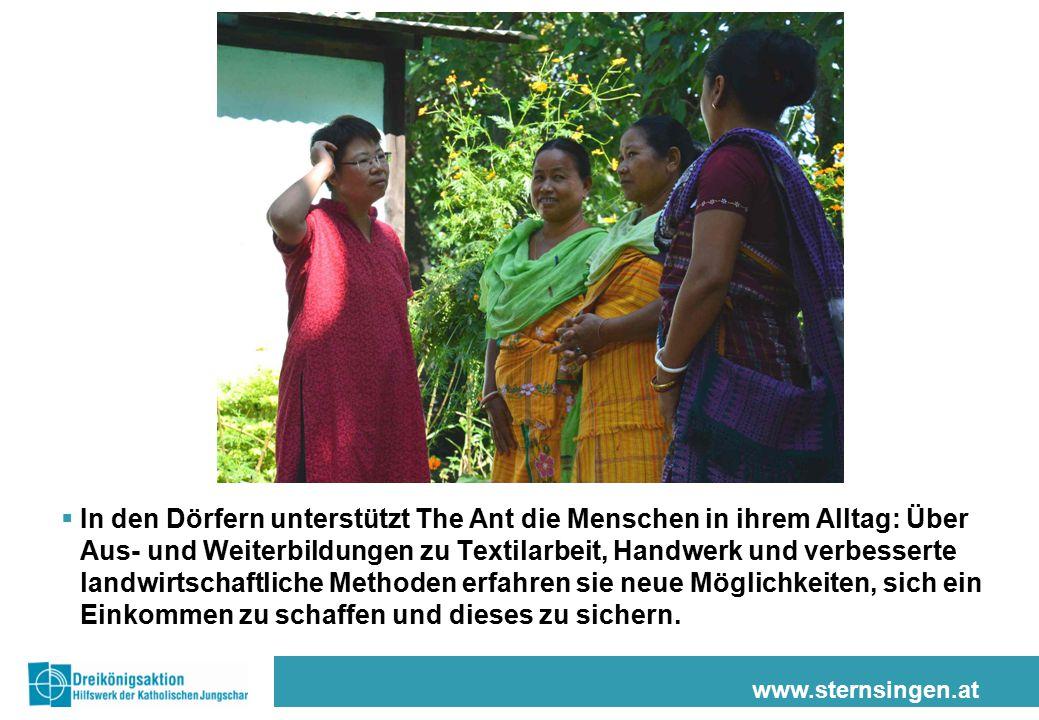 www.sternsingen.at  In den Dörfern unterstützt The Ant die Menschen in ihrem Alltag: Über Aus- und Weiterbildungen zu Textilarbeit, Handwerk und verbesserte landwirtschaftliche Methoden erfahren sie neue Möglichkeiten, sich ein Einkommen zu schaffen und dieses zu sichern.
