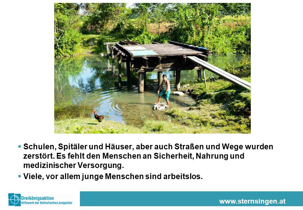 www.sternsingen.at  Schulen, Spitäler und Häuser, aber auch Straßen und Wege wurden zerstört. Es fehlt den Menschen an Sicherheit, Nahrung und medizi