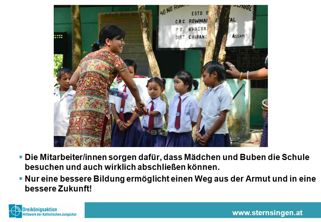 www.sternsingen.at  Die Mitarbeiter/innen sorgen dafür, dass Mädchen und Buben die Schule besuchen und auch wirklich abschließen können.  Nur eine b
