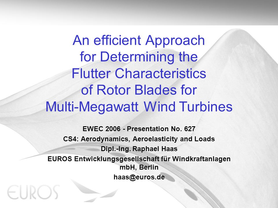 An efficient Approach for Determining the Flutter Characteristics of Rotor Blades for Multi-Megawatt Wind Turbines Raphael Haas – EUROS Entwicklungsgesellschaft für Windkraftanlagen mbH – Berlin – Germany Introduction – Problem definition EUROS manufactures blades ranging from 10m to 56m for WEC from 100kW to 5.0MW Trend in development of large rotor blades: longer, lighter and narrower blades.