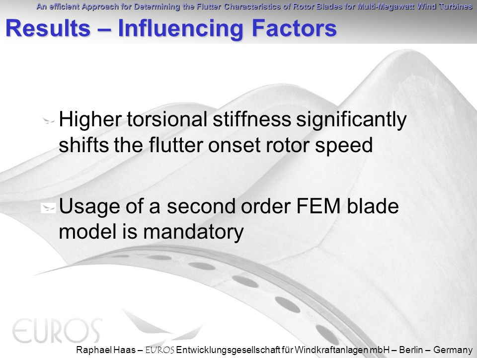 An efficient Approach for Determining the Flutter Characteristics of Rotor Blades for Multi-Megawatt Wind Turbines Raphael Haas – EUROS Entwicklungsgesellschaft für Windkraftanlagen mbH – Berlin – Germany Results – Influencing Factors Higher torsional stiffness significantly shifts the flutter onset rotor speed Usage of a second order FEM blade model is mandatory