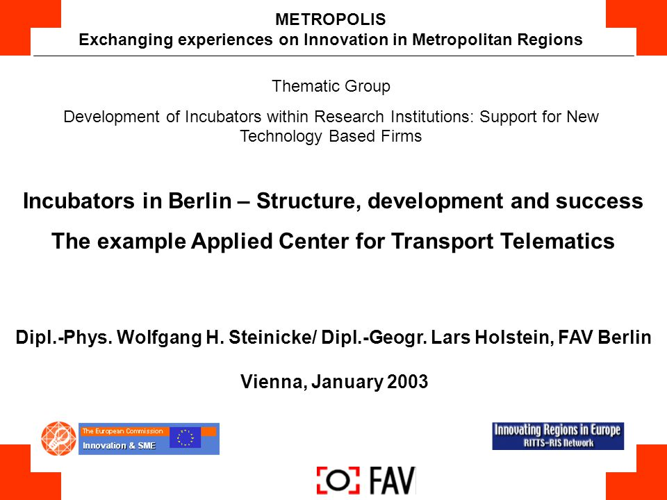 Network Manager for BerlinBrandenburg Reliable partner for science, industry, SMEs, users and politics Network management of research institutions, enterprises, users and customers Initiates innovative projects, integrates partner and promotes system level cooperative programmes Corporate Office for the Strategy Council Transport and Mobility BerlinBrandenburg FAV Vision Transport Technology Systems Network (FAV) Berlin Am Borsigturm 48 D-13507 Berlin phone +49 30 4303 3545 fax +49 30 4303 3550 e-mail Info@FAV.de www.fav.de www.kompetenznetze.de Support: TSB TU Berlin Senate of Berlin