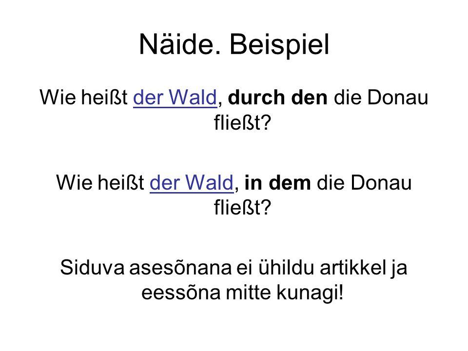Näide. Beispiel Wie heißt der Wald, durch den die Donau fließt? Wie heißt der Wald, in dem die Donau fließt? Siduva asesõnana ei ühildu artikkel ja ee