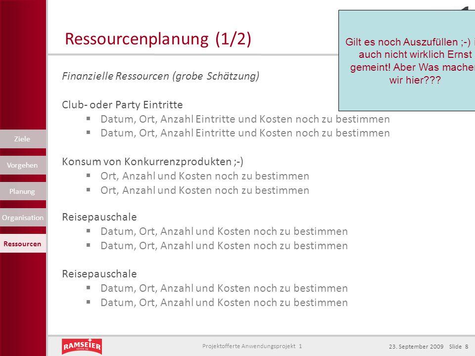 Projektofferte Anwendungsprojekt 1 23. September 2009 Slide 8 Finanzielle Ressourcen (grobe Schätzung) Club- oder Party Eintritte  Datum, Ort, Anzahl