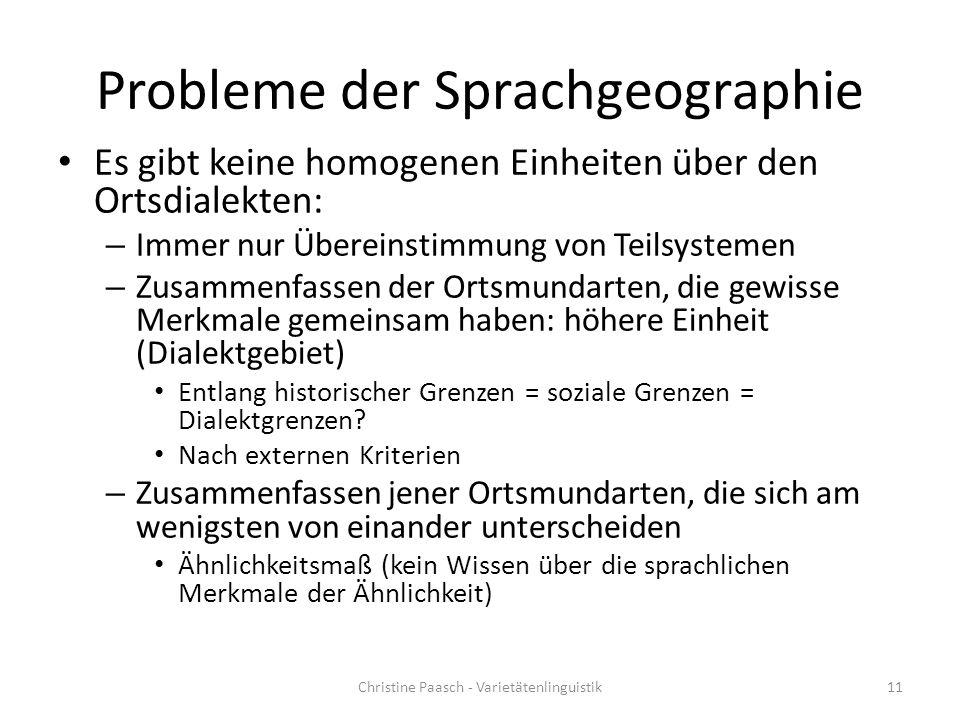 Probleme der Sprachgeographie Es gibt keine homogenen Einheiten über den Ortsdialekten: – Immer nur Übereinstimmung von Teilsystemen – Zusammenfassen
