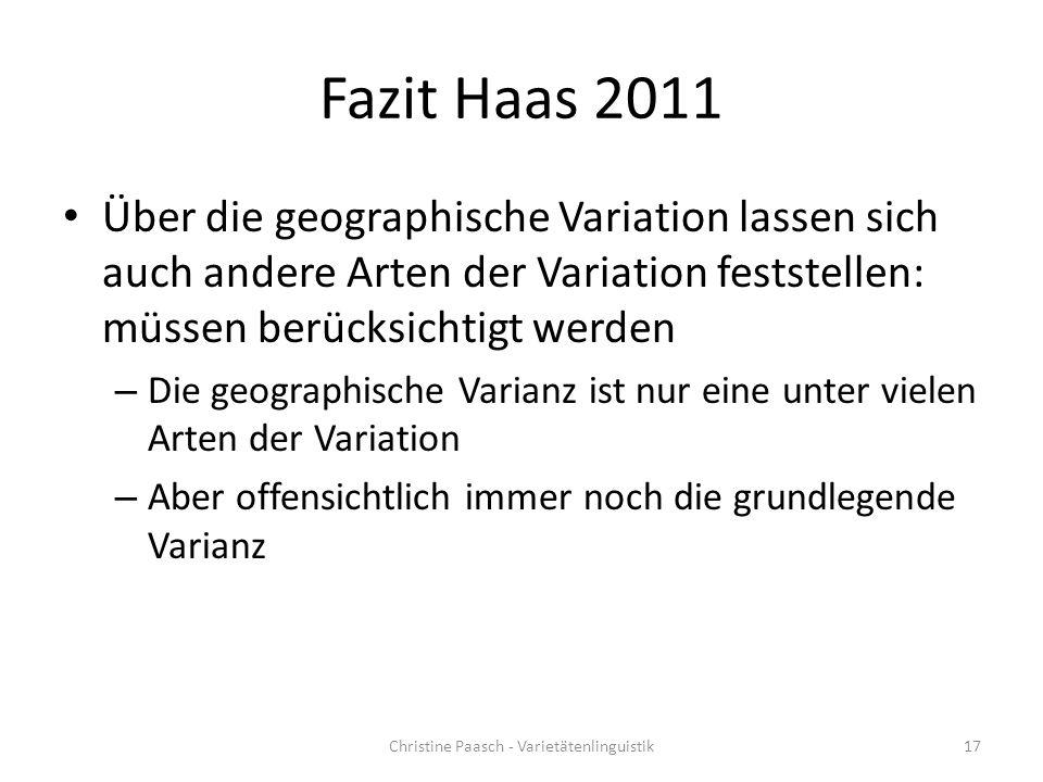Fazit Haas 2011 Über die geographische Variation lassen sich auch andere Arten der Variation feststellen: müssen berücksichtigt werden – Die geographische Varianz ist nur eine unter vielen Arten der Variation – Aber offensichtlich immer noch die grundlegende Varianz Christine Paasch - Varietätenlinguistik17