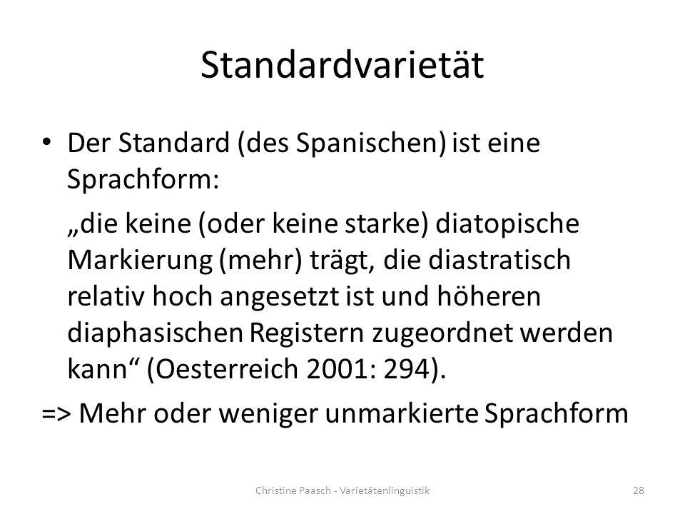 """Standardvarietät Der Standard (des Spanischen) ist eine Sprachform: """"die keine (oder keine starke) diatopische Markierung (mehr) trägt, die diastratisch relativ hoch angesetzt ist und höheren diaphasischen Registern zugeordnet werden kann (Oesterreich 2001: 294)."""