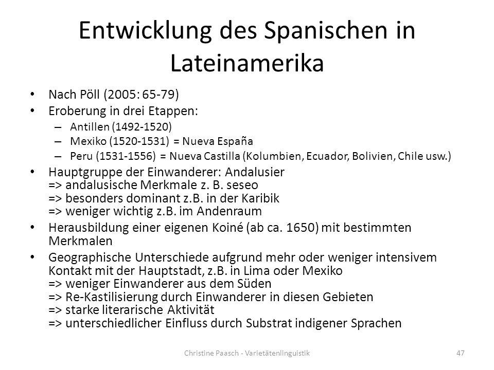 Entwicklung des Spanischen in Lateinamerika Nach Pöll (2005: 65-79) Eroberung in drei Etappen: – Antillen (1492-1520) – Mexiko (1520-1531) = Nueva España – Peru (1531-1556) = Nueva Castilla (Kolumbien, Ecuador, Bolivien, Chile usw.) Hauptgruppe der Einwanderer: Andalusier => andalusische Merkmale z.
