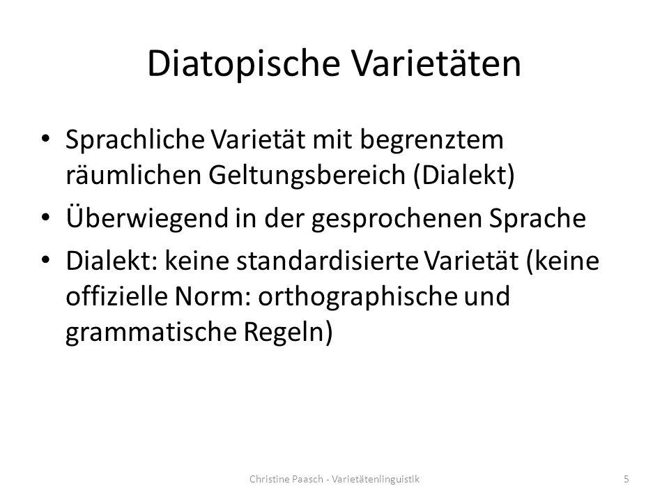 Diatopische Varietäten Sprachliche Varietät mit begrenztem räumlichen Geltungsbereich (Dialekt) Überwiegend in der gesprochenen Sprache Dialekt: keine standardisierte Varietät (keine offizielle Norm: orthographische und grammatische Regeln) 5Christine Paasch - Varietätenlinguistik