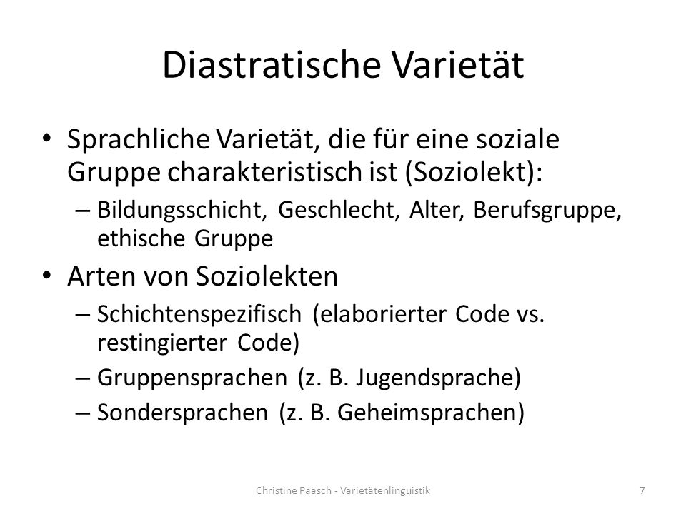 Diastratische Varietät Sprachliche Varietät, die für eine soziale Gruppe charakteristisch ist (Soziolekt): – Bildungsschicht, Geschlecht, Alter, Berufsgruppe, ethische Gruppe Arten von Soziolekten – Schichtenspezifisch (elaborierter Code vs.