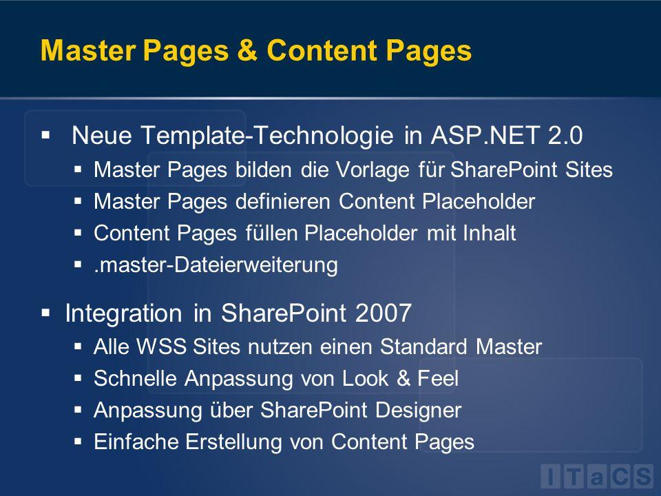 Master Pages & Content Pages  Neue Template-Technologie in ASP.NET 2.0  Master Pages bilden die Vorlage für SharePoint Sites  Master Pages definieren Content Placeholder  Content Pages füllen Placeholder mit Inhalt .master-Dateierweiterung  Integration in SharePoint 2007  Alle WSS Sites nutzen einen Standard Master  Schnelle Anpassung von Look & Feel  Anpassung über SharePoint Designer  Einfache Erstellung von Content Pages  Neue Template-Technologie in ASP.NET 2.0  Master Pages bilden die Vorlage für SharePoint Sites  Master Pages definieren Content Placeholder  Content Pages füllen Placeholder mit Inhalt .master-Dateierweiterung  Integration in SharePoint 2007  Alle WSS Sites nutzen einen Standard Master  Schnelle Anpassung von Look & Feel  Anpassung über SharePoint Designer  Einfache Erstellung von Content Pages