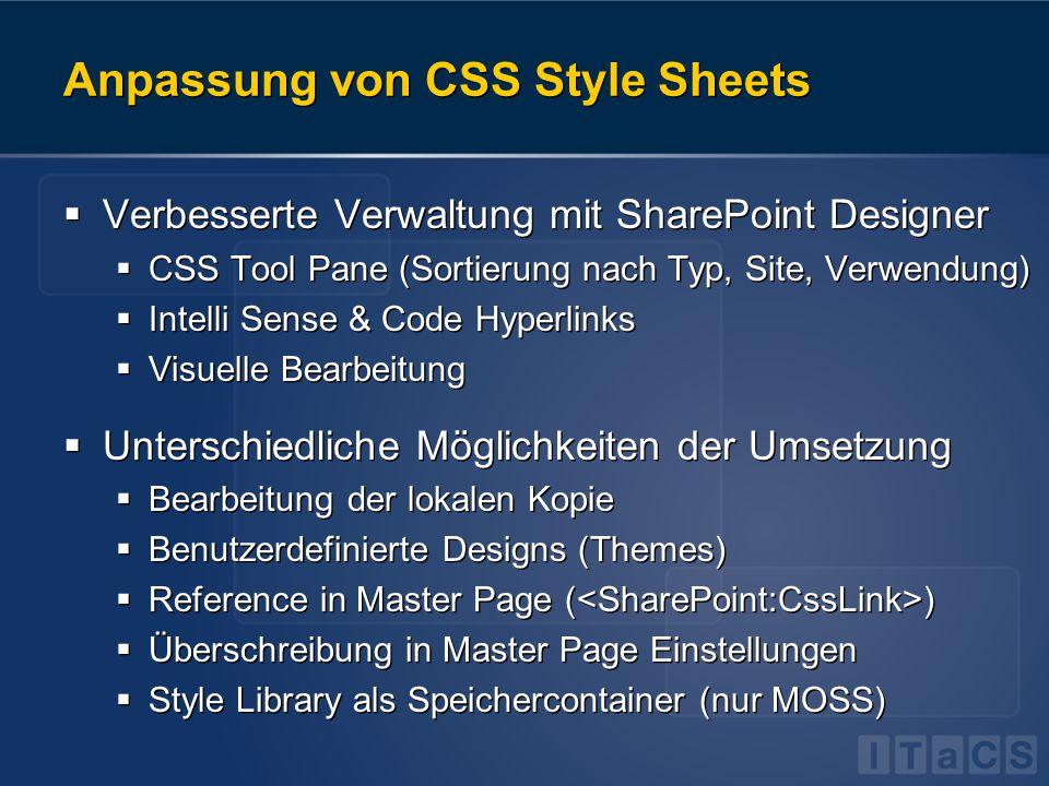 Anpassung von CSS Style Sheets  Verbesserte Verwaltung mit SharePoint Designer  CSS Tool Pane (Sortierung nach Typ, Site, Verwendung)  Intelli Sense & Code Hyperlinks  Visuelle Bearbeitung  Unterschiedliche Möglichkeiten der Umsetzung  Bearbeitung der lokalen Kopie  Benutzerdefinierte Designs (Themes)  Reference in Master Page ( )  Überschreibung in Master Page Einstellungen  Style Library als Speichercontainer (nur MOSS)  Verbesserte Verwaltung mit SharePoint Designer  CSS Tool Pane (Sortierung nach Typ, Site, Verwendung)  Intelli Sense & Code Hyperlinks  Visuelle Bearbeitung  Unterschiedliche Möglichkeiten der Umsetzung  Bearbeitung der lokalen Kopie  Benutzerdefinierte Designs (Themes)  Reference in Master Page ( )  Überschreibung in Master Page Einstellungen  Style Library als Speichercontainer (nur MOSS)