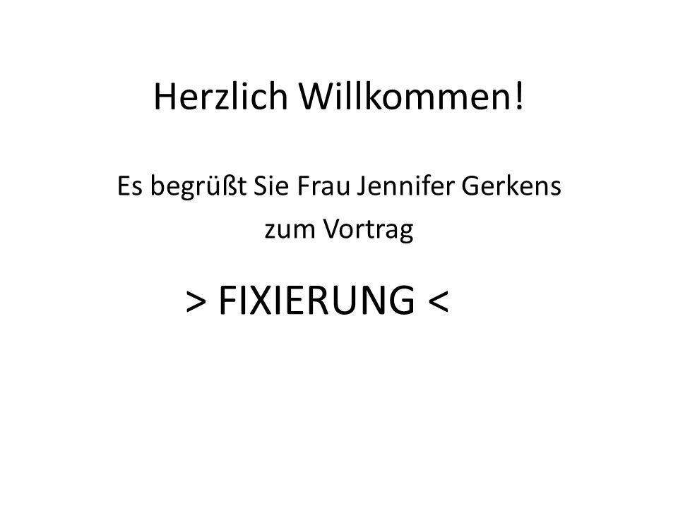 Herzlich Willkommen! Es begrüßt Sie Frau Jennifer Gerkens zum Vortrag > FIXIERUNG <