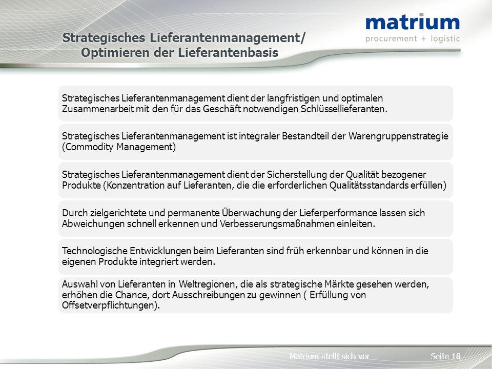 Matrium stellt sich vor Strategisches Lieferantenmanagement/ Optimieren der Lieferantenbasis Seite 18 Strategisches Lieferantenmanagement dient der langfristigen und optimalen Zusammenarbeit mit den für das Geschäft notwendigen Schlüssellieferanten.