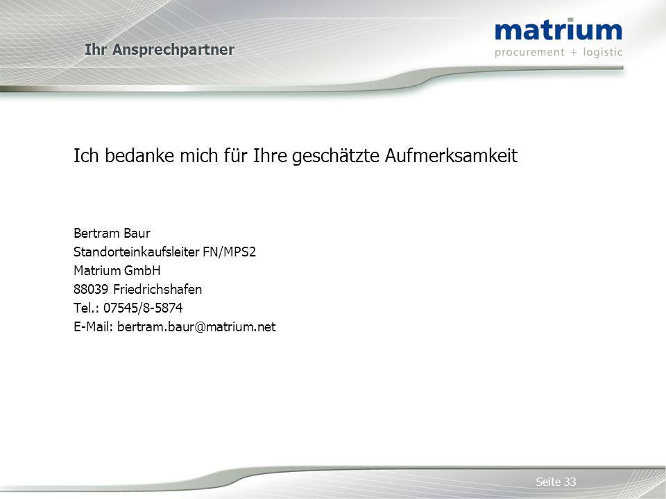 Ihr Ansprechpartner Ich bedanke mich für Ihre geschätzte Aufmerksamkeit Bertram Baur Standorteinkaufsleiter FN/MPS2 Matrium GmbH 88039 Friedrichshafen Tel.: 07545/8-5874 E-Mail: bertram.baur@matrium.net Seite 33