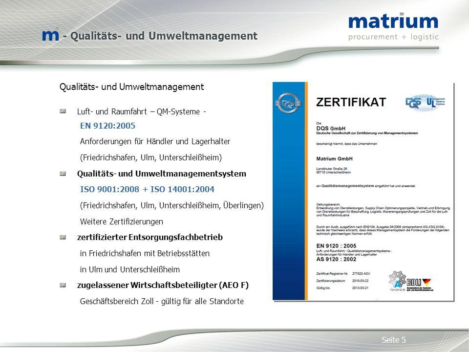Qualitäts- und Umweltmanagement Luft- und Raumfahrt – QM-Systeme - EN 9120:2005 Anforderungen für Händler und Lagerhalter (Friedrichshafen, Ulm, Unterschleißheim) Qualitäts- und Umweltmanagementsystem ISO 9001:2008 + ISO 14001:2004 (Friedrichshafen, Ulm, Unterschleißheim, Überlingen) Weitere Zertifizierungen zertifizierter Entsorgungsfachbetrieb in Friedrichshafen mit Betriebsstätten in Ulm und Unterschleißheim zugelassener Wirtschaftsbeteiligter (AEO F) Geschäftsbereich Zoll - gültig für alle Standorte Seite 5 - Qualitäts- und Umweltmanagement