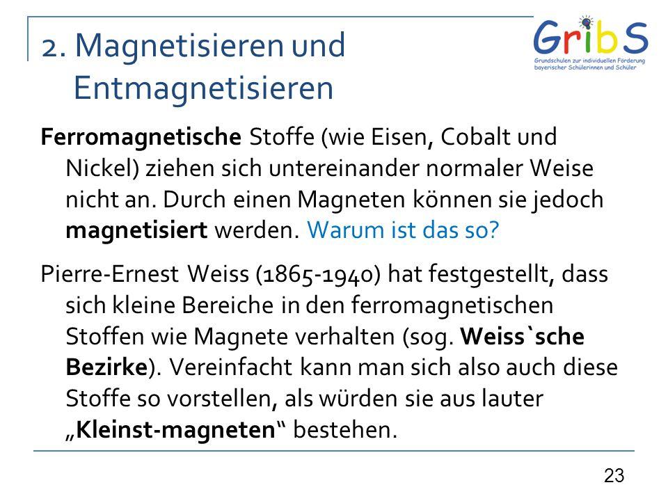 23 2. Magnetisieren und Entmagnetisieren Ferromagnetische Stoffe (wie Eisen, Cobalt und Nickel) ziehen sich untereinander normaler Weise nicht an. Dur