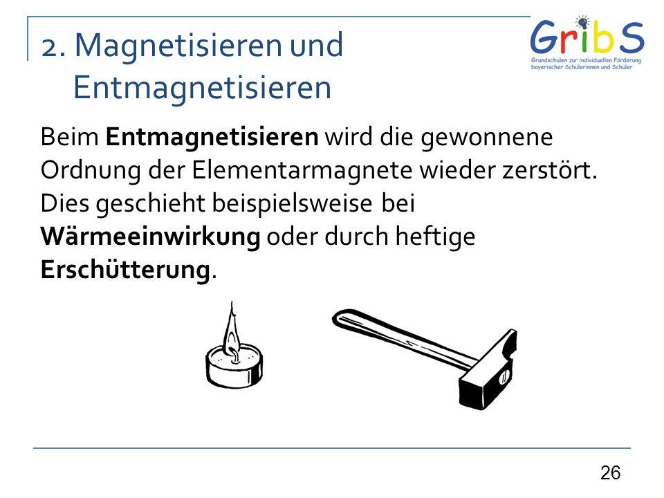 26 2. Magnetisieren und Entmagnetisieren Beim Entmagnetisieren wird die gewonnene Ordnung der Elementarmagnete wieder zerstört. Dies geschieht beispie