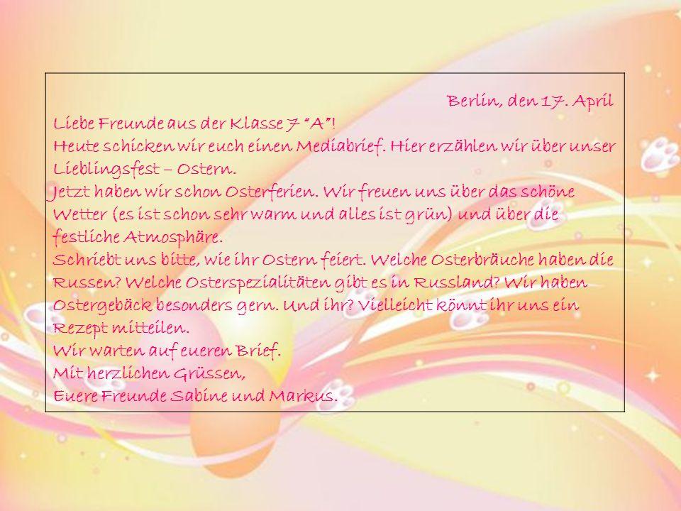 """Berlin, den 17. April Liebe Freunde aus der Klasse 7 """"A""""! Heute schicken wir euch einen Mediabrief. Hier erzählen wir über unser Lieblingsfest – Oster"""