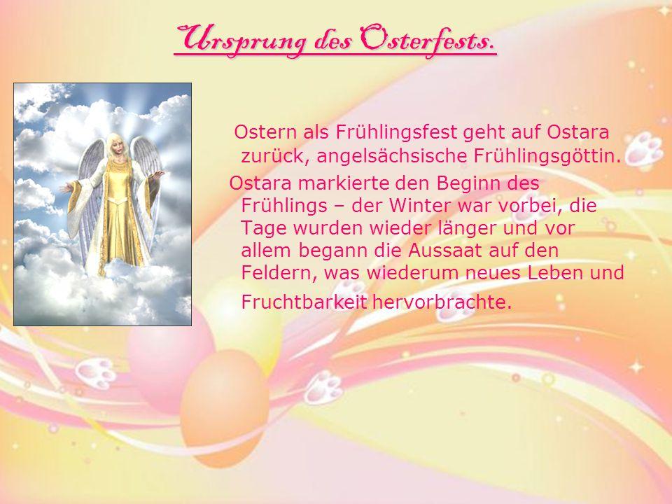 Ursprung des Osterfests. Ostern als Frühlingsfest geht auf Ostara zurück, angelsächsische Frühlingsgöttin. Ostara markierte den Beginn des Frühlings –