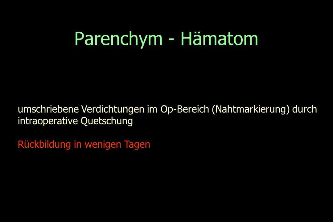 Parenchym - Hämatom umschriebene Verdichtungen im Op-Bereich (Nahtmarkierung) durch intraoperative Quetschung Rückbildung in wenigen Tagen