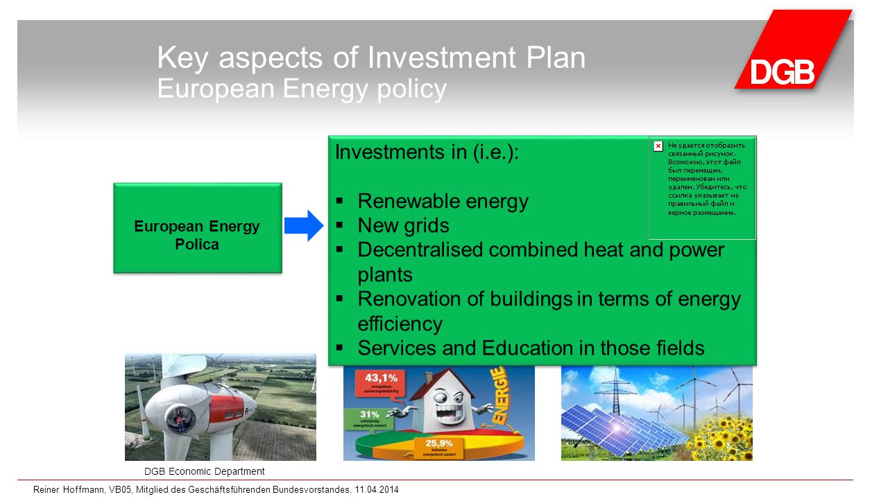 DGB Economic Department Key aspects of Investment Plan European Energy policy European Energy Polica Investments in (i.e.):  Renewable energy  New grids  Decentralised combined heat and power plants  Renovation of buildings in terms of energy efficiency  Services and Education in those fields Investments in (i.e.):  Renewable energy  New grids  Decentralised combined heat and power plants  Renovation of buildings in terms of energy efficiency  Services and Education in those fields Reiner Hoffmann, VB05, Mitglied des Geschäftsführenden Bundesvorstandes, 11.04.2014