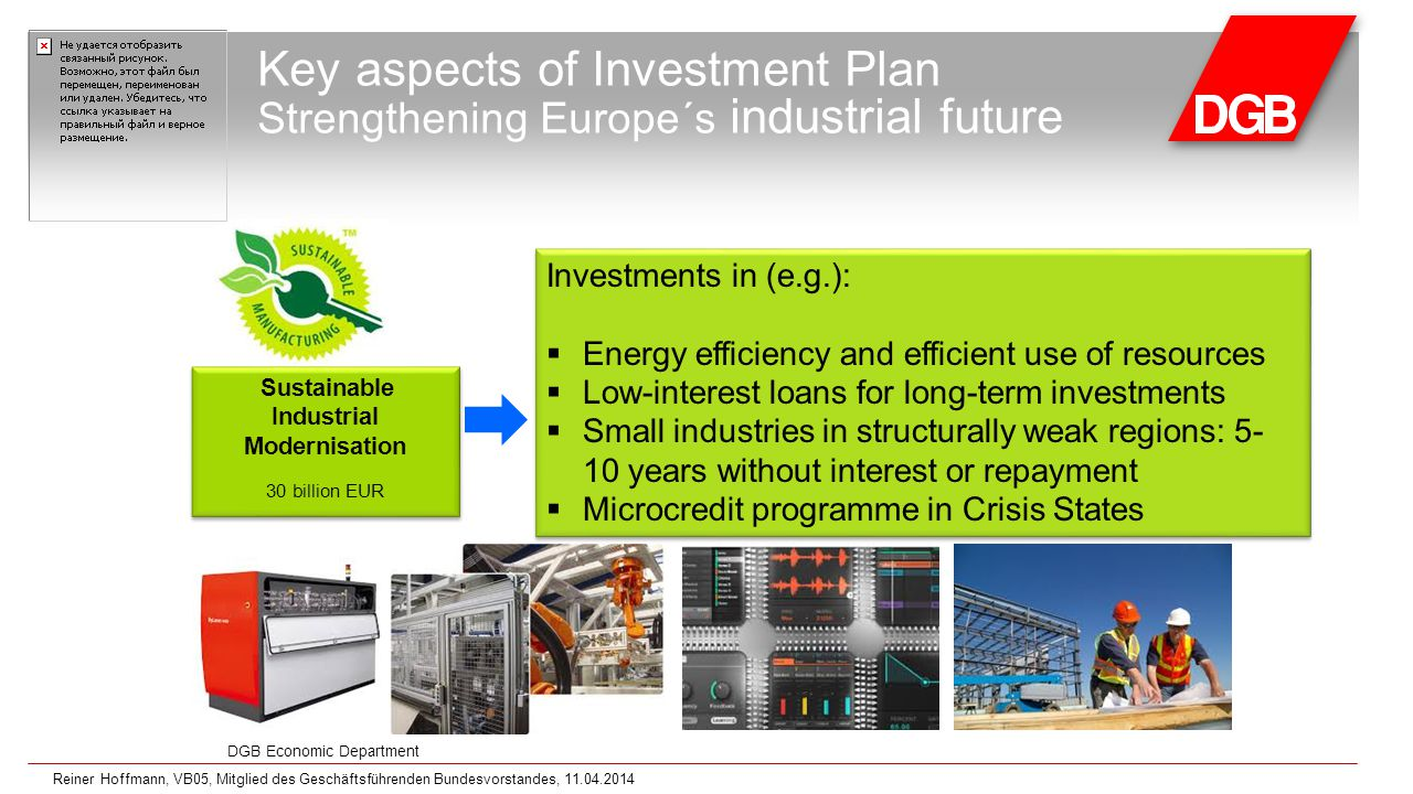 DGB Economic Department Key aspects of Investment Plan Strengthening Europe´s industrial future Investments in (e.g.):  Energy efficiency and efficient use of resources  Low-interest loans for long-term investments  Small industries in structurally weak regions: 5- 10 years without interest or repayment  Microcredit programme in Crisis States Investments in (e.g.):  Energy efficiency and efficient use of resources  Low-interest loans for long-term investments  Small industries in structurally weak regions: 5- 10 years without interest or repayment  Microcredit programme in Crisis States Sustainable Industrial Modernisation 30 billion EUR Sustainable Industrial Modernisation 30 billion EUR Reiner Hoffmann, VB05, Mitglied des Geschäftsführenden Bundesvorstandes, 11.04.2014