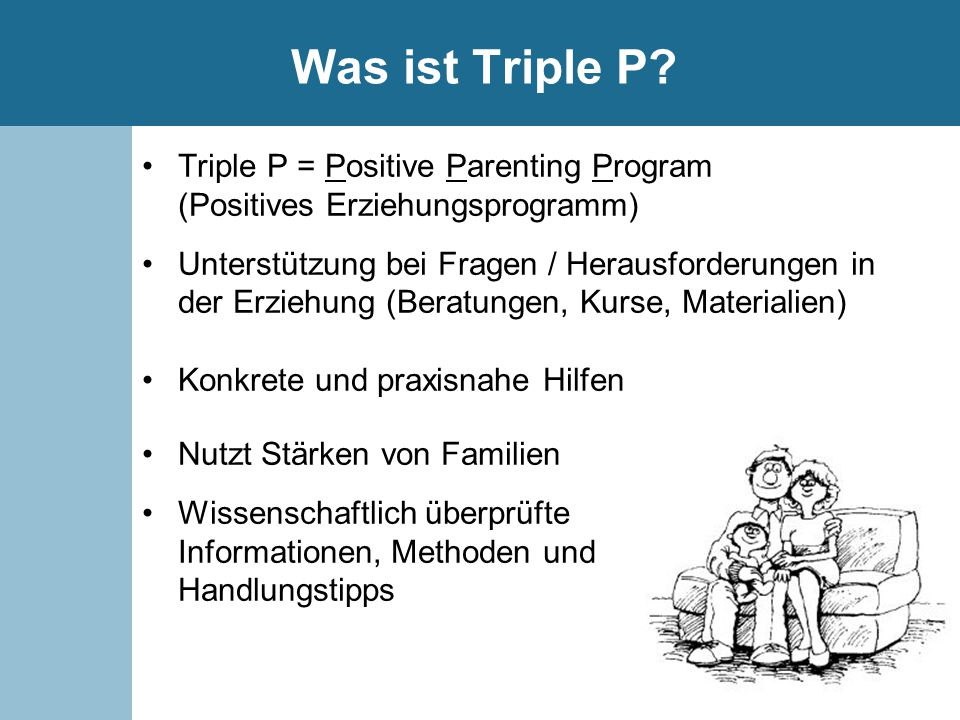 Was ist Triple P? Triple P = Positive Parenting Program (Positives Erziehungsprogramm) Unterstützung bei Fragen / Herausforderungen in der Erziehung (