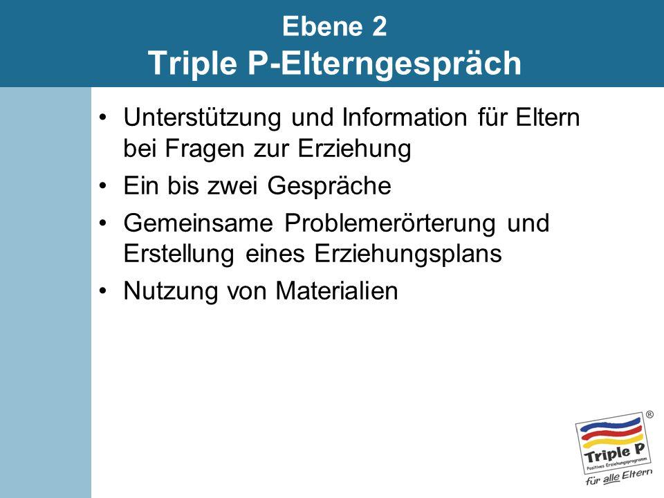 Ebene 2 Triple P-Elterngespräch Unterstützung und Information für Eltern bei Fragen zur Erziehung Ein bis zwei Gespräche Gemeinsame Problemerörterung