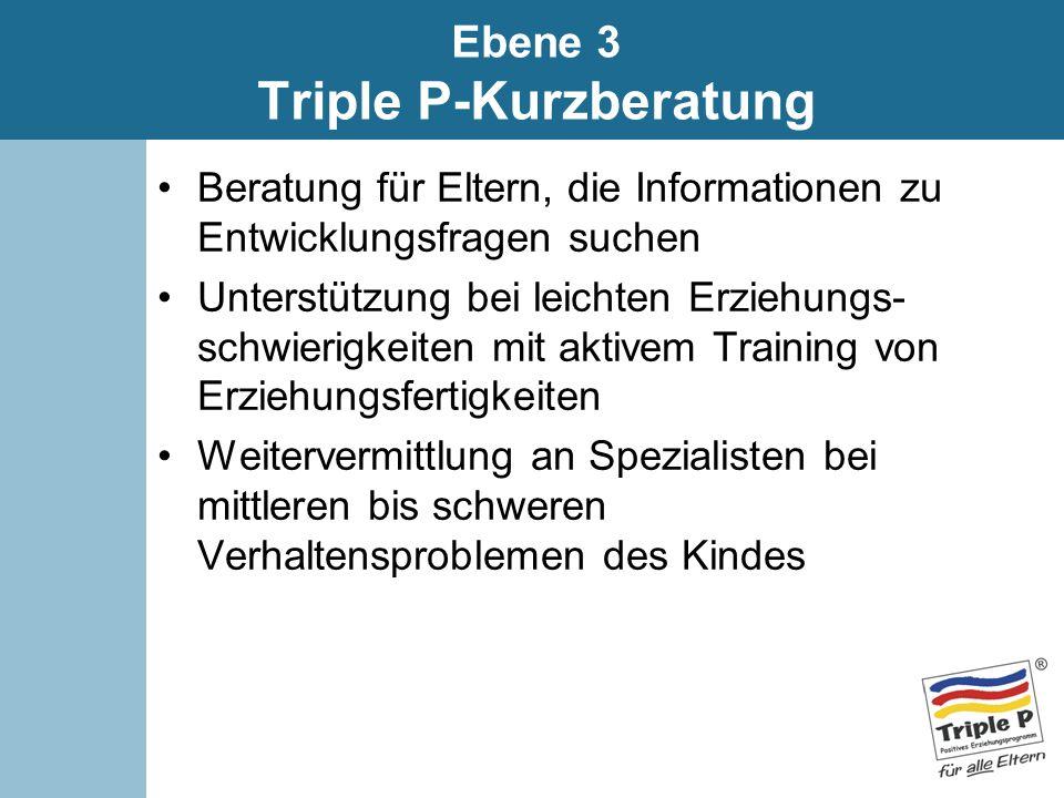 Ebene 3 Triple P-Kurzberatung Beratung für Eltern, die Informationen zu Entwicklungsfragen suchen Unterstützung bei leichten Erziehungs- schwierigkeit